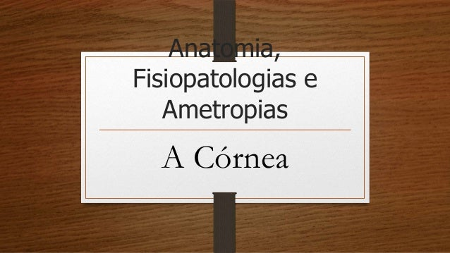 Anatomia, Fisiopatologias e Ametropias A Córnea