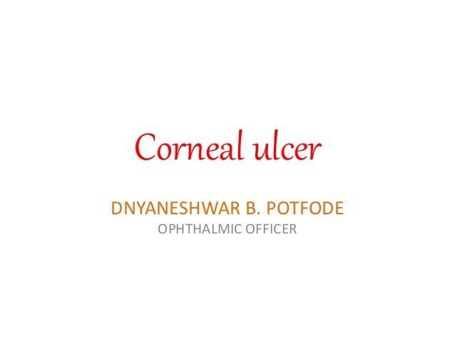 Corneal ulcer DNYANESHWAR B. POTFODE OPHTHALMIC OFFICER