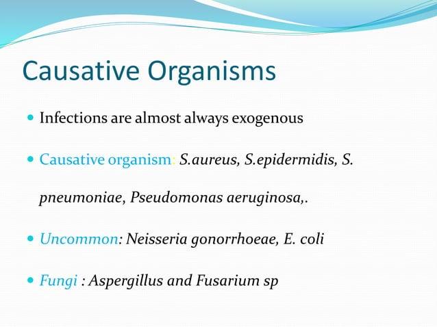 Causative Organisms  Infections are almost always exogenous  Causative organism: S.aureus, S.epidermidis, S. pneumoniae,...