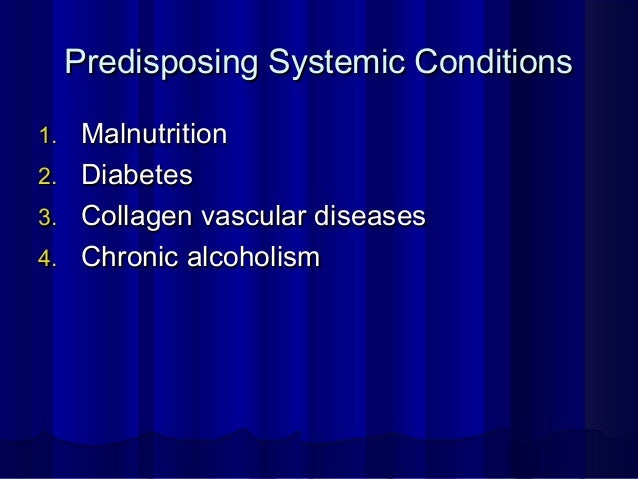 Predisposing Systemic ConditionsPredisposing Systemic Conditions 1.1. MalnutritionMalnutrition 2.2. DiabetesDiabetes 3.3. ...