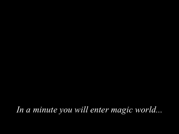In a minute you will enter magic world...