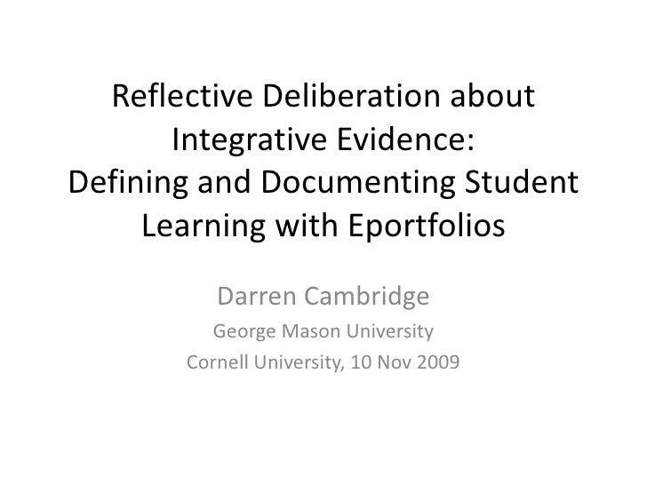 Reflective Deliberation about Integrative Evidence: Defining and Documenting Student Learning with Eportfolios<br />Darren...