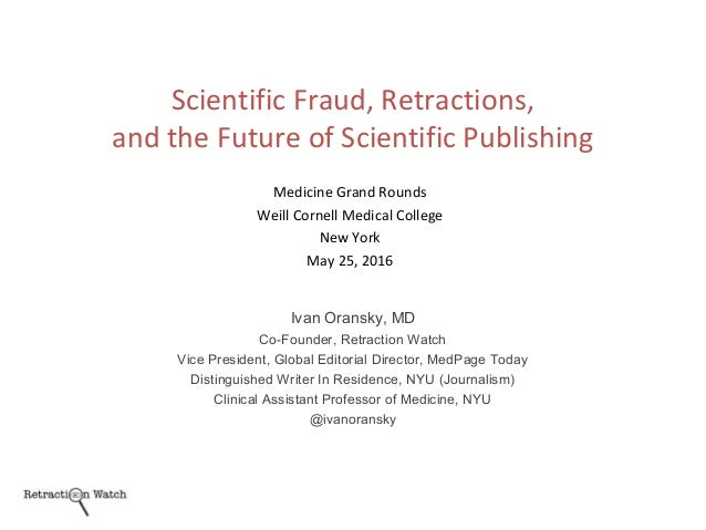 Medicine Grand Rounds Weill Cornell Medical College New York May 25, 2016 Ivan Oransky, MD Co-Founder, Retraction Watch Vi...