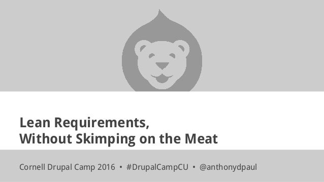 Lean Requirements, Without Skimping on the Meat Cornell Drupal Camp 2016 • #DrupalCampCU • @anthonydpaul