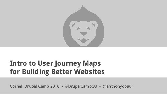 Intro to User Journey Maps for Building Better Websites Cornell Drupal Camp 2016 • #DrupalCampCU • @anthonydpaul