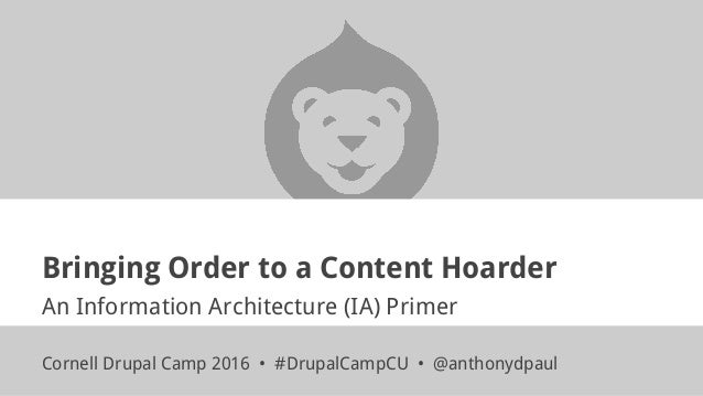 Bringing Order to a Content Hoarder An Information Architecture (IA) Primer Cornell Drupal Camp 2016 • #DrupalCampCU • @an...