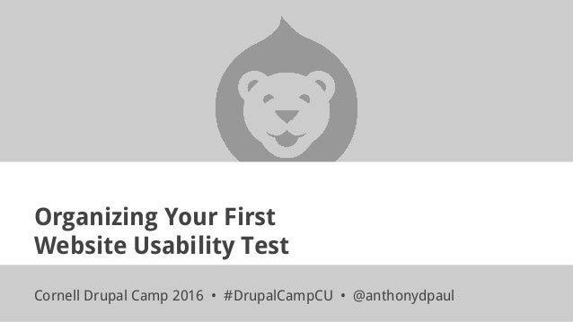 Organizing Your First Website Usability Test Cornell Drupal Camp 2016 • #DrupalCampCU • @anthonydpaul