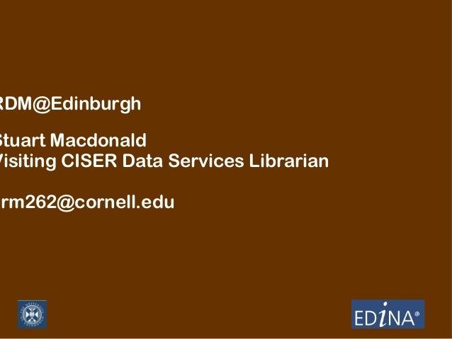 RDM@Edinburgh  Stuart Macdonald Visiting CISER Data Services Librarian  srm262@cornell.edu