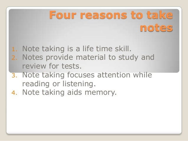 Four reasons to take                        notes1. Note taking is a life time skill.2. Notes provide material to study an...
