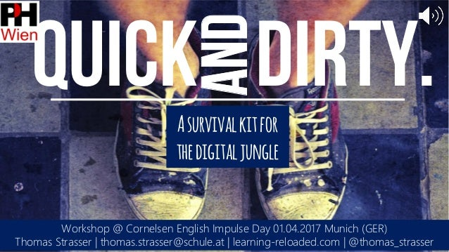 and Quick Dirty. Workshop @ Cornelsen English Impulse Day 01.04.2017 Munich (GER) Thomas Strasser | thomas.strasser@schule...