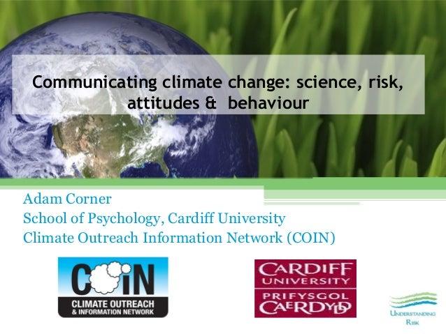 Communicating climate change: science, risk,          attitudes & behaviourAdam CornerSchool of Psychology, Cardiff Univer...