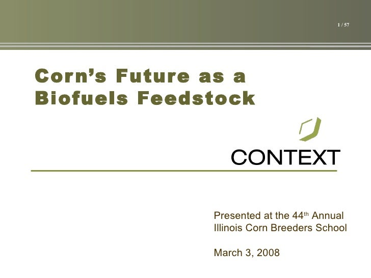 Corn's Future as a Biofuels Feedstock March 3, 2008 Presented at the 44 th  Annual Illinois Corn Breeders School