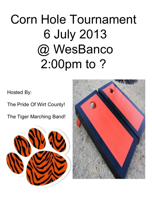 Corn Hole Tournament6 July 2013@ WesBanco2:00pm to ?Hosted By:The Pride Of Wirt County!The Tiger Marching Band!