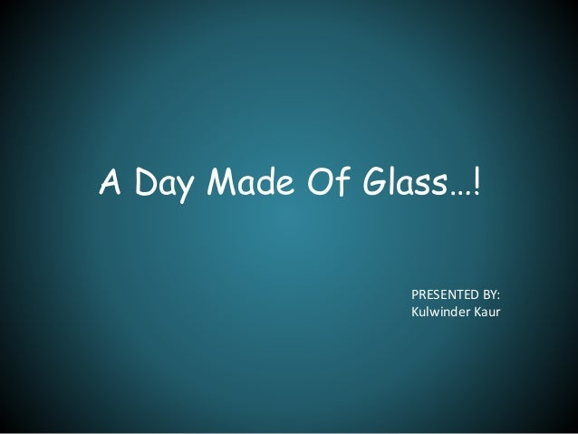 A Day Made Of Glass…!  PRESENTED BY:  Kulwinder Kaur