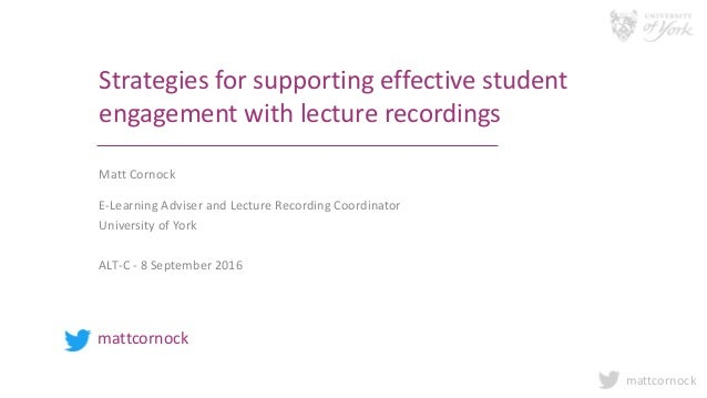 mattcornock Strategies for supporting effective student engagement with lecture recordings Matt Cornock E-Learning Adviser...