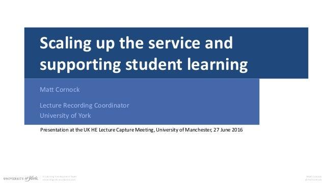 E-Learning Development Team elearningyork.wordpress.com Matt Cornock @mattcornock Scaling up the service and supporting st...