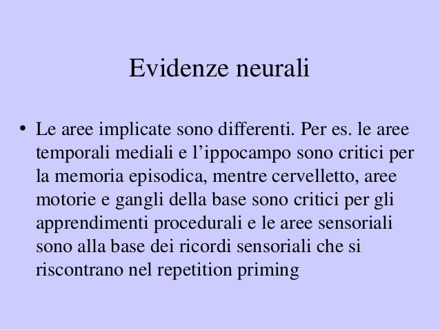Evidenze neurali • Le aree implicate sono differenti. Per es. le aree temporali mediali e l'ippocampo sono critici per la ...