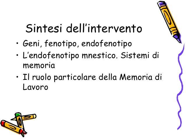 Sintesi dell'intervento • Geni, fenotipo, endofenotipo • L'endofenotipo mnestico. Sistemi di memoria • Il ruolo particolar...