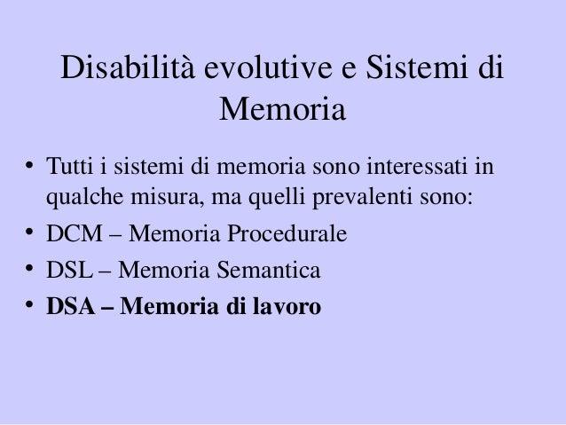 Disabilità evolutive e Sistemi di Memoria • Tutti i sistemi di memoria sono interessati in qualche misura, ma quelli preva...