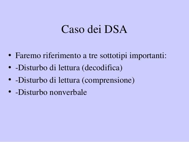 Caso dei DSA • Faremo riferimento a tre sottotipi importanti: • -Disturbo di lettura (decodifica) • -Disturbo di lettura (...
