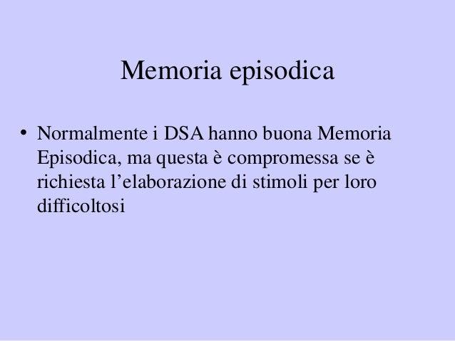 Memoria episodica • Normalmente i DSA hanno buona Memoria Episodica, ma questa è compromessa se è richiesta l'elaborazione...