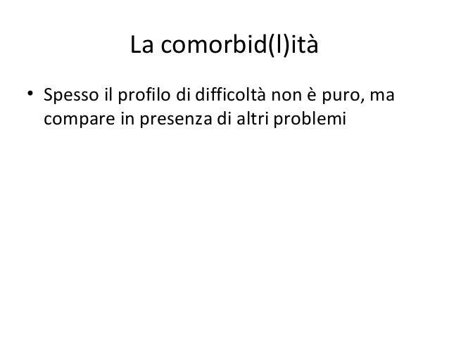 La comorbid(l)ità • Spesso il profilo di difficoltà non è puro, ma compare in presenza di altri problemi
