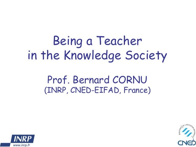 1 Being a Teacher in the Knowledge Society Prof. Bernard CORNU (INRP, CNED-EIFAD, France)