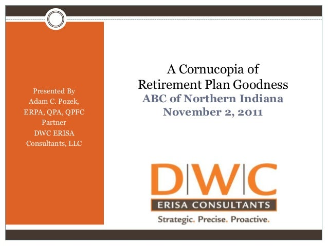 Presented By Adam C. Pozek, ERPA, QPA, QPFC Partner DWC ERISA Consultants, LLC  A Cornucopia of Retirement Plan Goodness A...