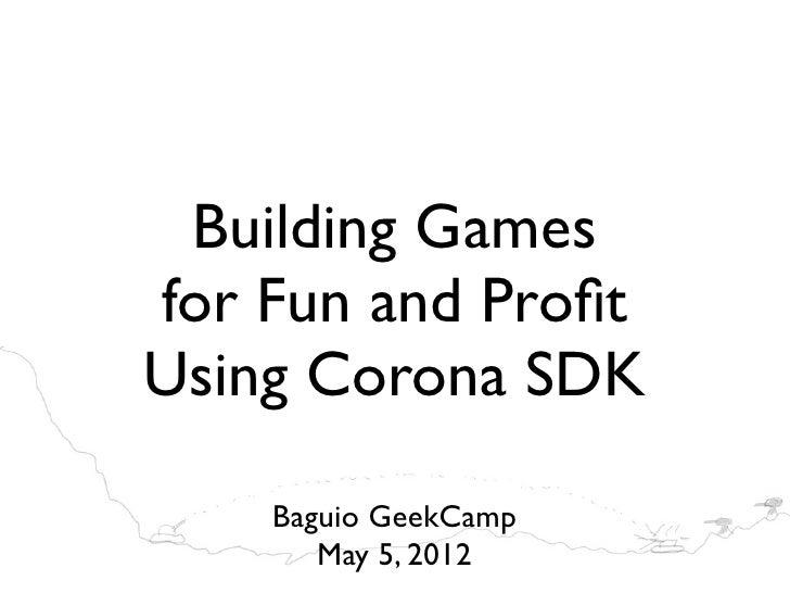 Building Gamesfor Fun and ProfitUsing Corona SDK    Baguio GeekCamp       May 5, 2012
