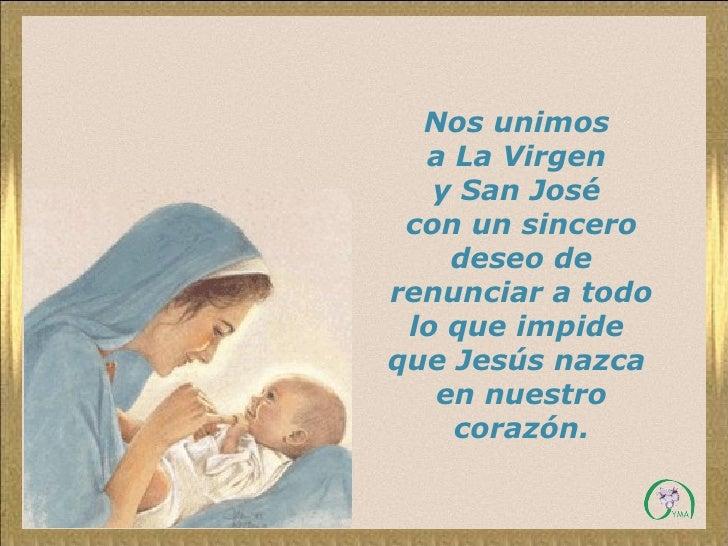 Nos unimos  a La Virgen  y San José  con un sincero deseo de renunciar a todo lo que impide  que Jesús nazca  en nuestro c...