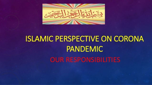 ISLAMIC PERSPECTIVE ON CORONA PANDEMIC OUR RESPONSIBILITIES