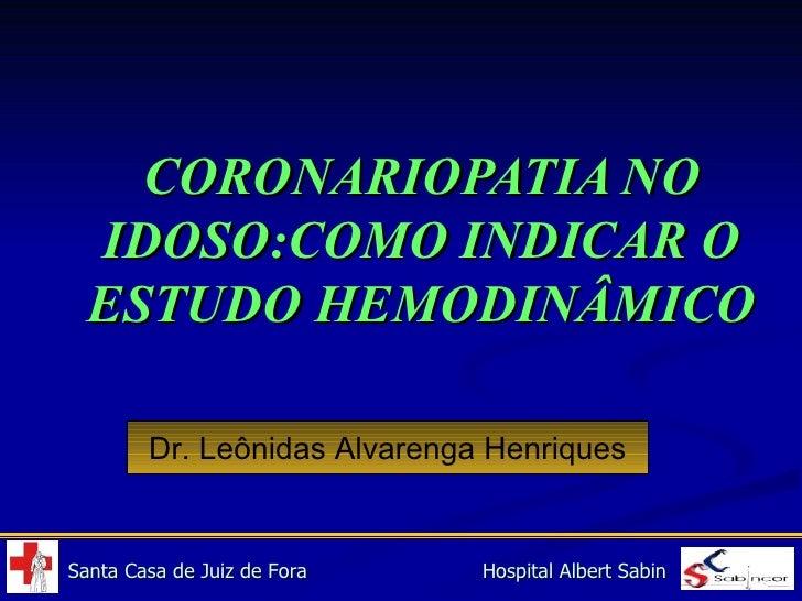 CORONARIOPATIA NO IDOSO:COMO INDICAR O ESTUDO HEMODINÂMICO Dr. Leônidas Alvarenga Henriques