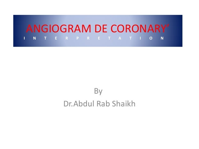 ANGIOGRAM DE CORONARY' I N T E R P R E T A T I O N By Dr.Abdul Rab Shaikh