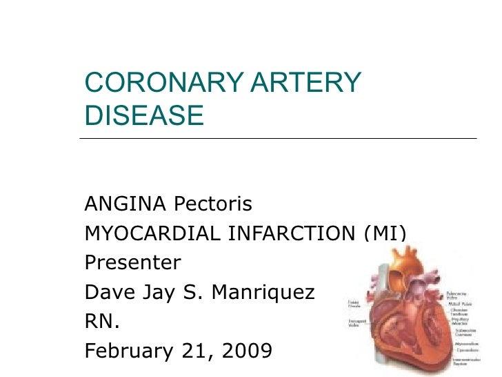 CORONARY ARTERY DISEASE ANGINA Pectoris  MYOCARDIAL INFARCTION (MI) Presenter  Dave Jay S. Manriquez  RN. February 21, 2009