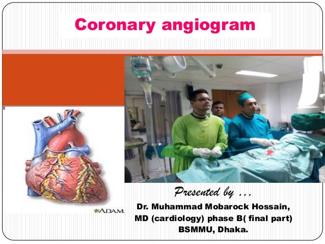 Presented by … Dr. Muhammad Mobarock Hossain, MD (cardiology) phase B( final part) BSMMU, Dhaka. Coronary angiogram