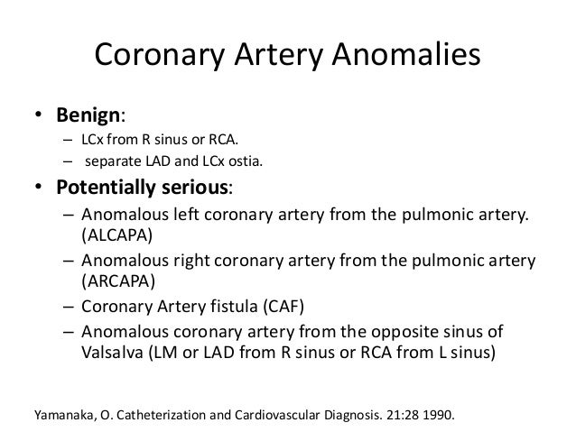 Coronary Artery Anomalies • Benign: – LCx from R sinus or RCA. – separate LAD and LCx ostia. • Potentially serious: – Anom...