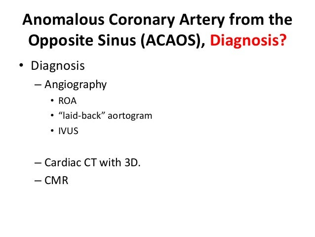 """Anomalous Coronary Artery from the Opposite Sinus (ACAOS), Diagnosis? • Diagnosis – Angiography • ROA • """"laid-back"""" aortog..."""
