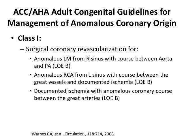 ACC/AHA Adult Congenital Guidelines for Management of Anomalous Coronary Origin • Class I: – Surgical coronary revasculari...