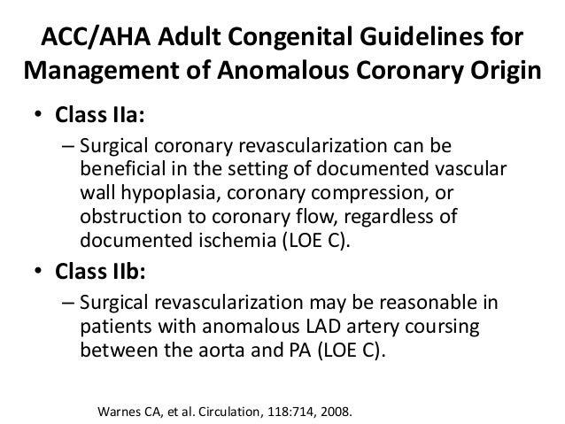 ACC/AHA Adult Congenital Guidelines for Management of Anomalous Coronary Origin • Class IIa: – Surgical coronary revascula...