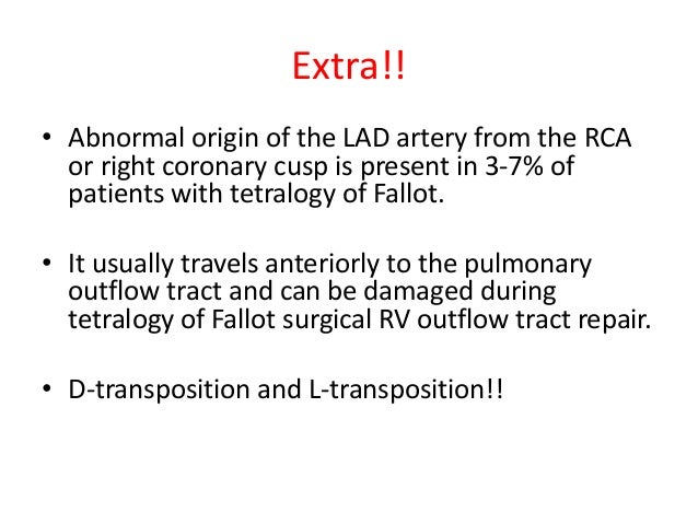 Extra!! • Abnormal origin of the LAD artery from the RCA or right coronary cusp is present in 3-7% of patients with tetral...