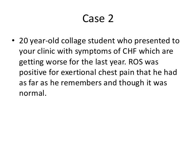 Case 2 • 20 year-old collage student who presented to your clinic with symptoms of CHF which are getting worse for the las...
