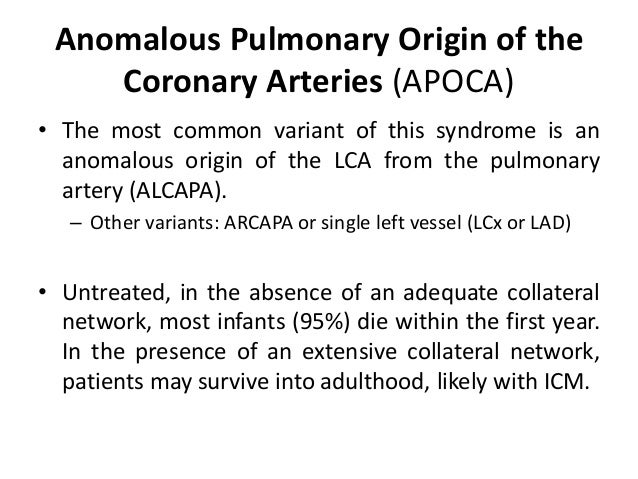Anomalous Pulmonary Origin of the Coronary Arteries (APOCA) • The most common variant of this syndrome is an anomalous ori...