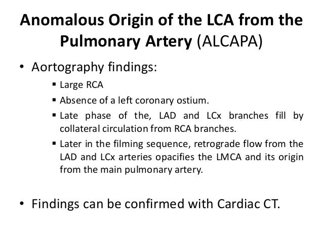 Anomalous Origin of the LCA from the Pulmonary Artery (ALCAPA) • Aortography findings:  Large RCA  Absence of a left cor...