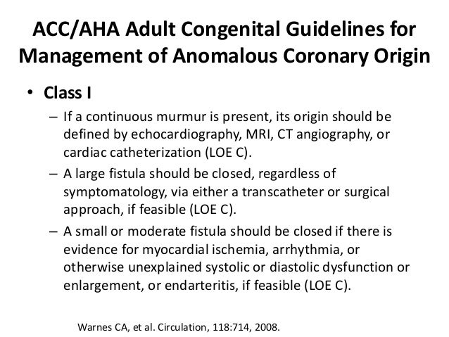 ACC/AHA Adult Congenital Guidelines for Management of Anomalous Coronary Origin • Class I – If a continuous murmur is pres...