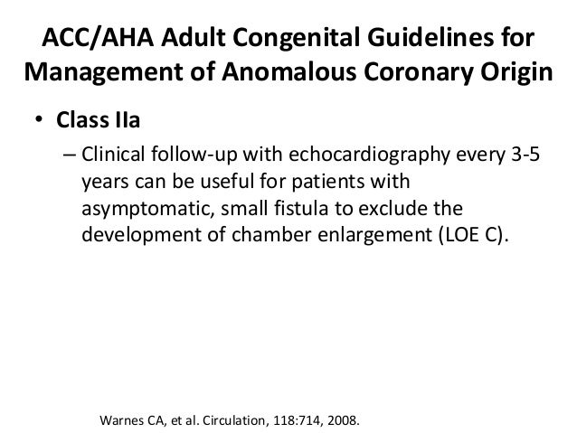 ACC/AHA Adult Congenital Guidelines for Management of Anomalous Coronary Origin • Class IIa – Clinical follow-up with echo...