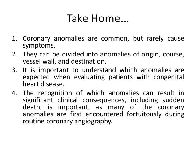 Take Home... 1. Coronary anomalies are common, but rarely cause symptoms. 2. They can be divided into anomalies of origin,...