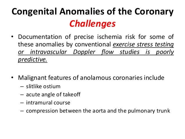 Congenital Anomalies of the Coronary Challenges • Documentation of precise ischemia risk for some of these anomalies by co...