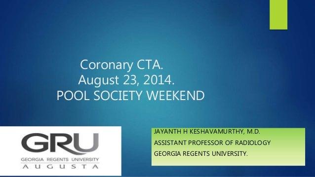Coronary CTA. August 23, 2014. POOL SOCIETY WEEKEND JAYANTH H KESHAVAMURTHY, M.D. ASSISTANT PROFESSOR OF RADIOLOGY GEORGIA...