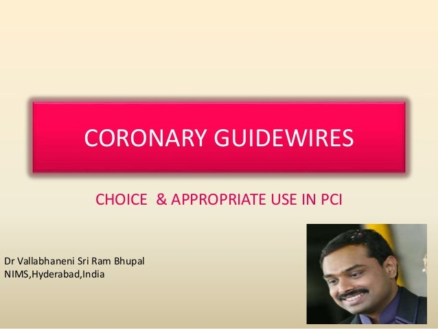 CORONARY GUIDEWIRES CHOICE & APPROPRIATE USE IN PCI Dr Vallabhaneni Sri Ram Bhupal NIMS,Hyderabad,India
