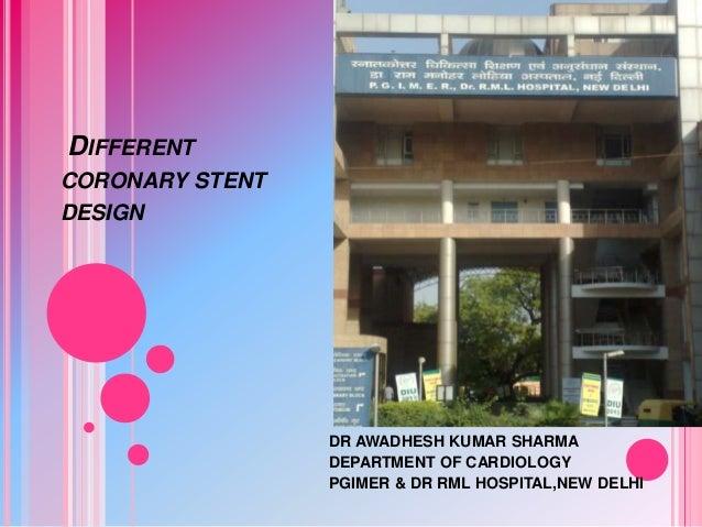 DIFFERENT CORONARY STENT DESIGN  DR AWADHESH KUMAR SHARMA DEPARTMENT OF CARDIOLOGY PGIMER & DR RML HOSPITAL,NEW DELHI